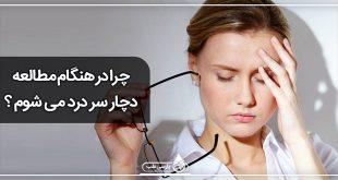 چرا در هنگام مطالعه دچار سر درد می شوم ؟