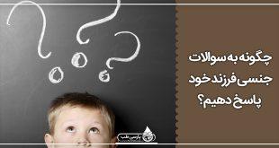 سوالات جنسی : چگونه به سوالات جنسی فرزند خود پاسخ دهیم؟