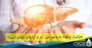 هپاتیت: هپاتیت چگونه به وجود می آید و آیا قابل درمان است؟