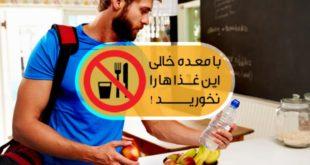 هرگز با شکم خالی ، این خوراکی ها را مصرف نکنید !