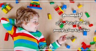 اوتیسم: ۲- راهکارهای درمانی برای مبتلایان به بیماری اوتیسم