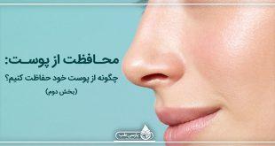 محافظت از پوست: چگونه از پوست خود حفاظت کنیم؟ (بخش دوم)