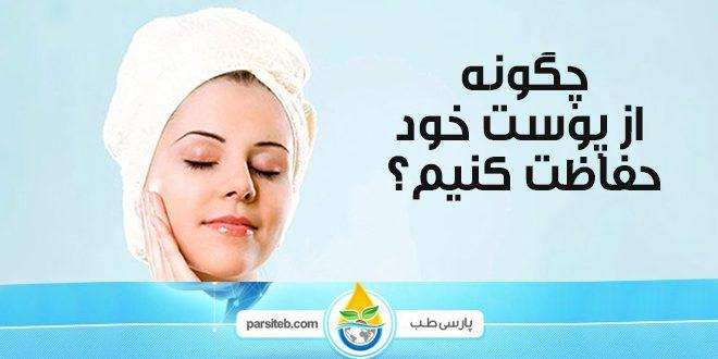 محافظت از پوست: چگونه با توجه به نوع پوست از پوست خود حفاظت کنیم؟