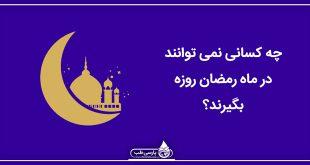چه کسانی نمی توانند در ماه رمضان روزه بگیرند؟