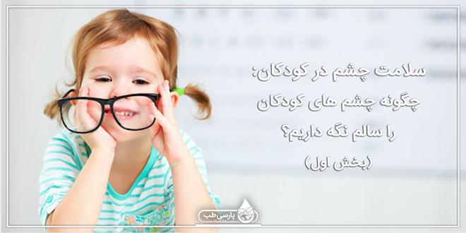 سلامت چشم در کودکان: چگونه چشم های کودکان را سالم نگه داریم؟ (بخش اول)