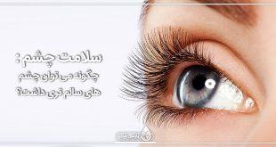 سلامت چشم : چگونه می توان چشم های سالم تری داشت؟