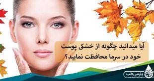 آیا میدانید چگونه از خشکی پوست خود در سرما محافظت نمایید؟