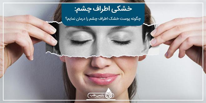 خشکی اطراف چشم: چگونه پوست خشک اطراف چشم را درمان نمایم؟