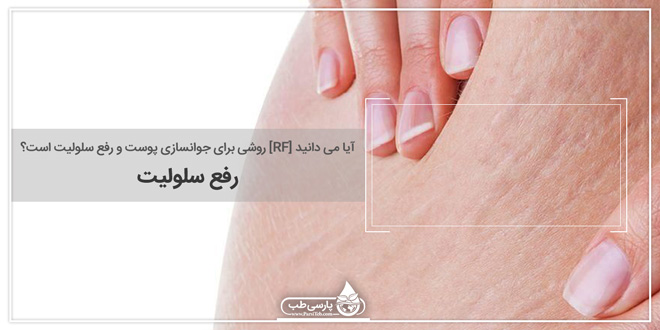 آیا می دانید [RF] روشی برای جوانسازی پوست و رفع سلولیت است؟ (رفع سلولیت)