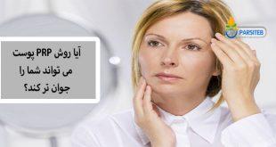 آیا روش PRP پوست می تواند شما را جوانتر کند؟