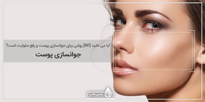 آیا می دانید [RF] روشی برای جوانسازی پوست و رفع سلولیت است؟ (جوانسازی پوست)